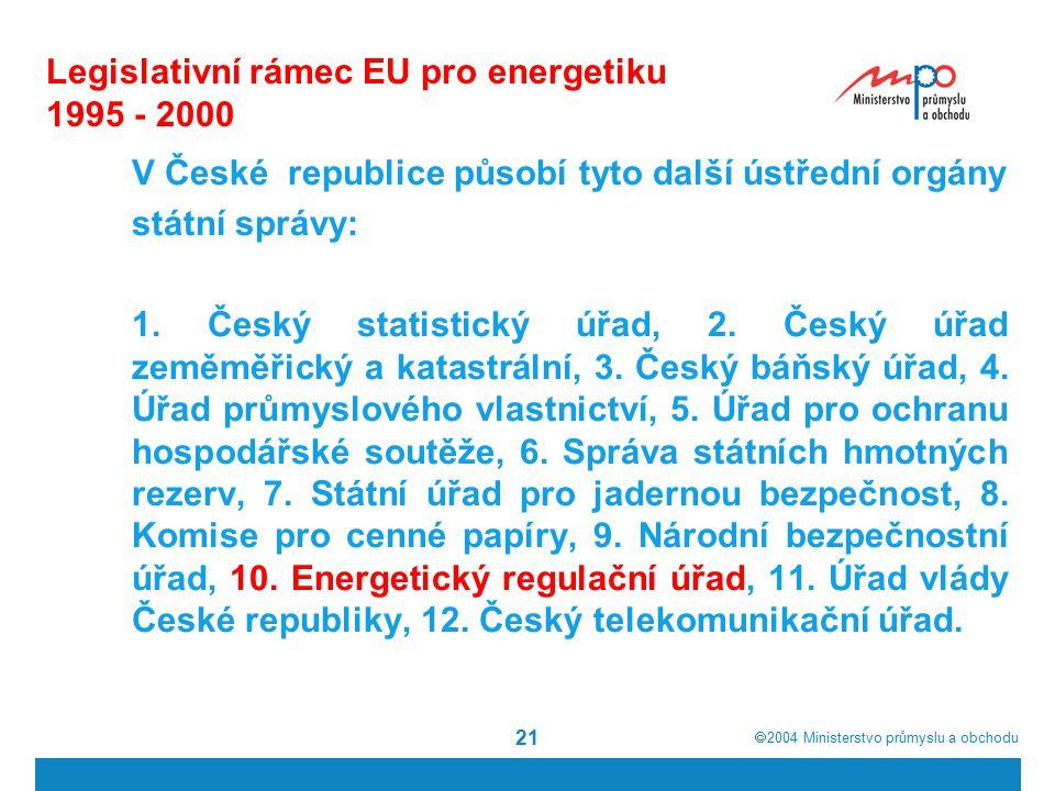  2004  Ministerstvo průmyslu a obchodu 21 Legislativní rámec EU pro energetiku 1995 - 2000 V České republice působí tyto další ústřední orgány státní správy: 1.