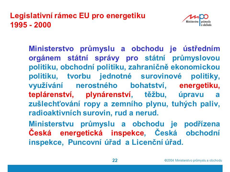  2004  Ministerstvo průmyslu a obchodu 22 Legislativní rámec EU pro energetiku 1995 - 2000 Ministerstvo průmyslu a obchodu je ústředním orgánem státní správy pro státní průmyslovou politiku, obchodní politiku, zahraničně ekonomickou politiku, tvorbu jednotné surovinové politiky, využívání nerostného bohatství, energetiku, teplárenství, plynárenství, těžbu, úpravu a zušlechťování ropy a zemního plynu, tuhých paliv, radioaktivních surovin, rud a nerud.