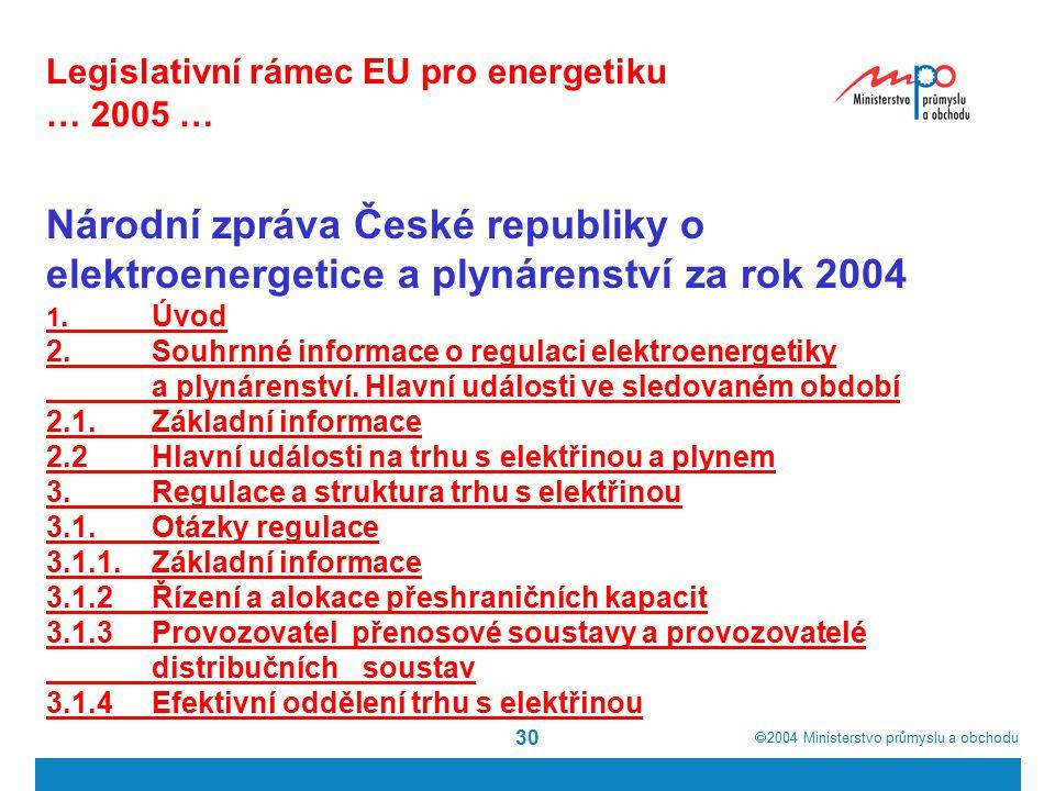  2004  Ministerstvo průmyslu a obchodu 30 Legislativní rámec EU pro energetiku … 2005 … Národní zpráva České republiky o elektroenergetice a plynárenství za rok 2004 1.Úvod 2.Souhrnné informace o regulaci elektroenergetiky a plynárenství.