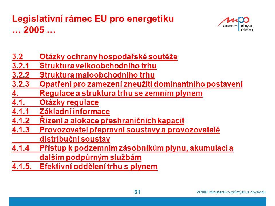  2004  Ministerstvo průmyslu a obchodu 31 Legislativní rámec EU pro energetiku … 2005 … 3.2 Otázky ochrany hospodářské soutěže 3.2.1Struktura velkoobchodního trhu 3.2.2Struktura maloobchodního trhu 3.2.3Opatření pro zamezení zneužití dominantního postavení 4.