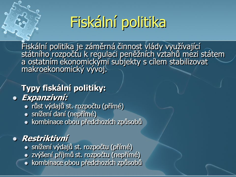Fiskální politika Fiskální politika je záměrná činnost vlády využívající státního rozpočtu k regulaci peněžních vztahů mezi státem a ostatnímekonomick