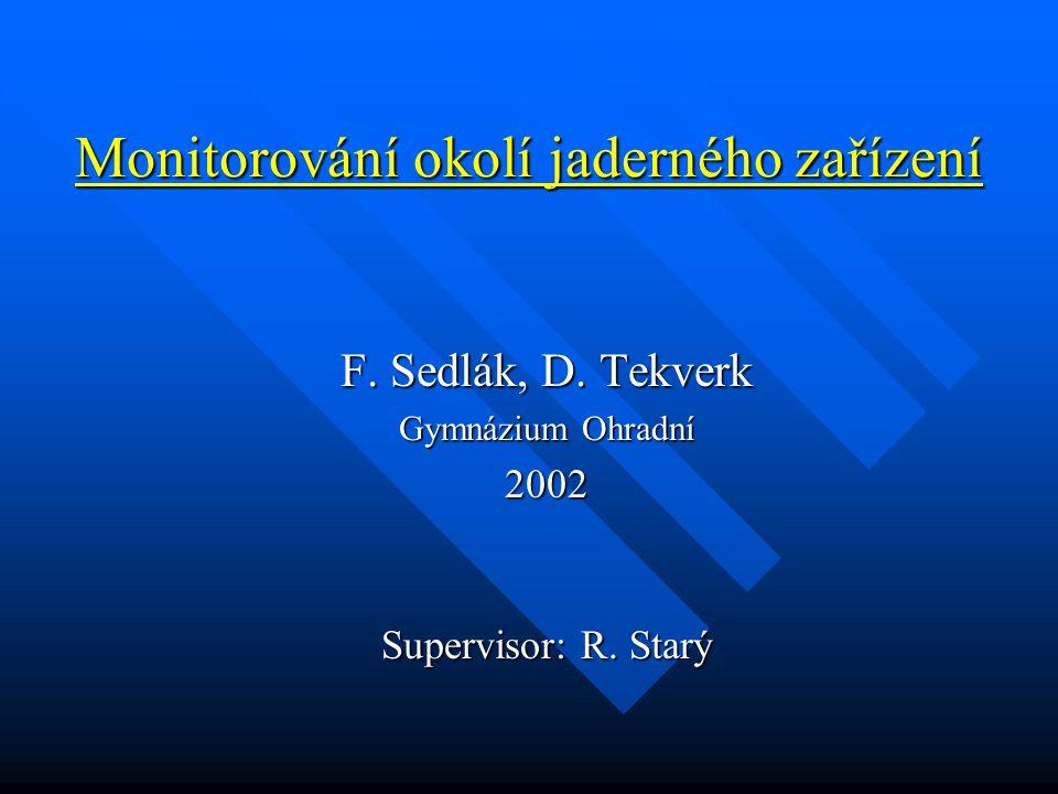 Monitorování okolí jaderného zařízení F. Sedlák, D. Tekverk Gymnázium Ohradní 2002 Supervisor: R. Starý