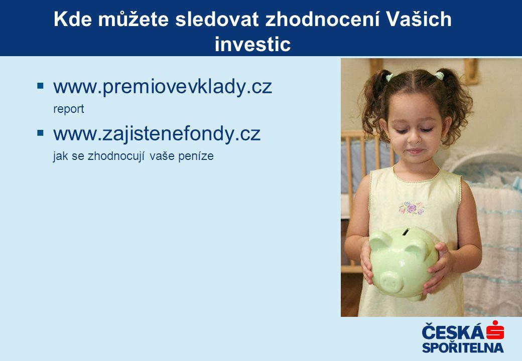 Kde můžete sledovat zhodnocení Vašich investic  www.premiovevklady.cz report  www.zajistenefondy.cz jak se zhodnocují vaše peníze
