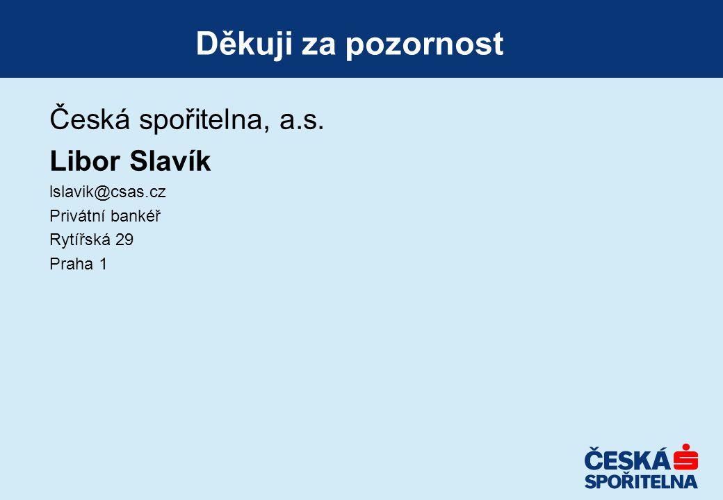 Děkuji za pozornost Česká spořitelna, a.s. Libor Slavík lslavik@csas.cz Privátní bankéř Rytířská 29 Praha 1