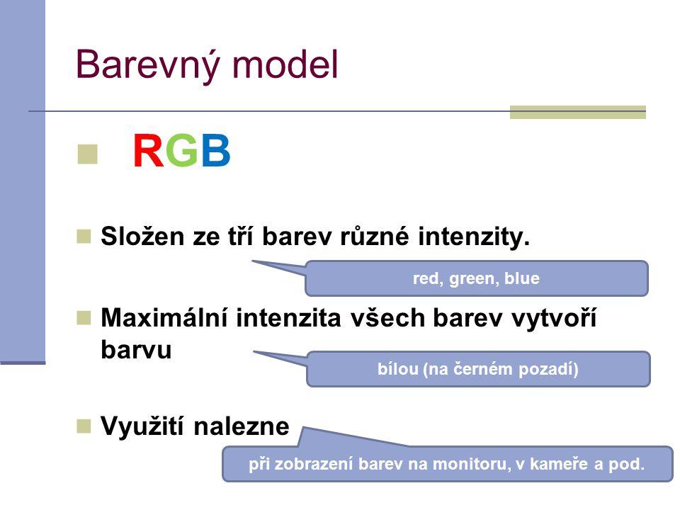 Barevný model RGB Složen ze tří barev různé intenzity. Maximální intenzita všech barev vytvoří barvu Využití nalezne red, green, blue bílou (na černém