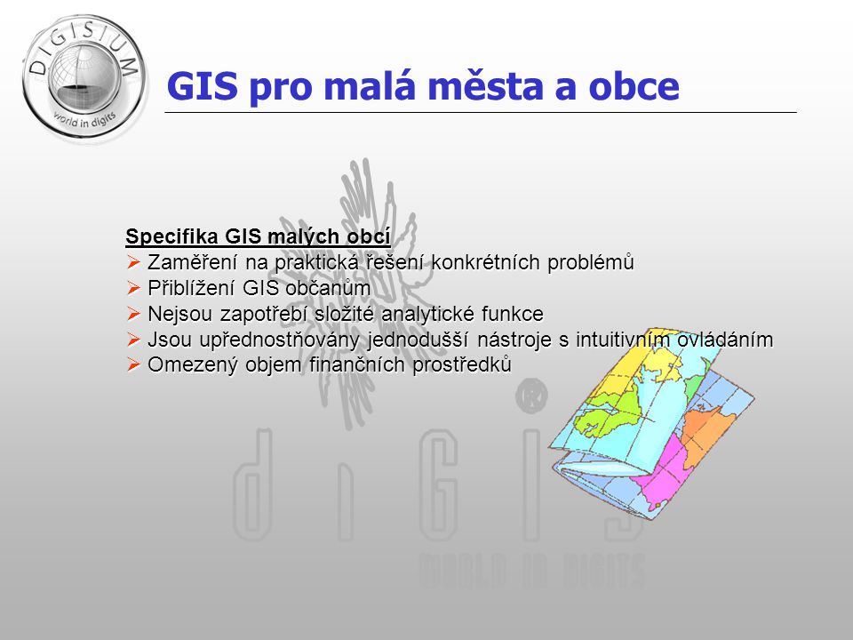 GIS pro malá města a obce Specifika GIS malých obcí  Zaměření na praktická řešení konkrétních problémů  Přiblížení GIS občanům  Nejsou zapotřebí složité analytické funkce  Jsou upřednostňovány jednodušší nástroje s intuitivním ovládáním  Omezený objem finančních prostředků