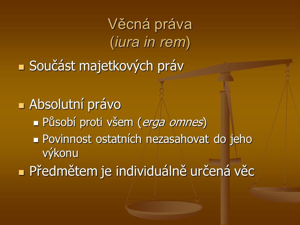 Věcná práva (iura in rem) Součást majetkových práv Součást majetkových práv Absolutní právo Absolutní právo Působí proti všem (erga omnes) Působí prot