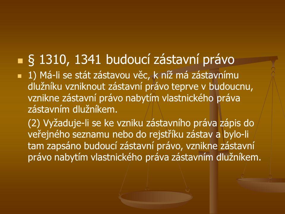 § 1310, 1341 budoucí zástavní právo 1) Má-li se stát zástavou věc, k níž má zástavnímu dlužníku vzniknout zástavní právo teprve v budoucnu, vznikne zá