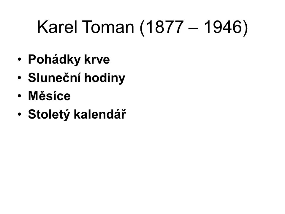 Karel Toman (1877 – 1946) Pohádky krve Sluneční hodiny Měsíce Stoletý kalendář