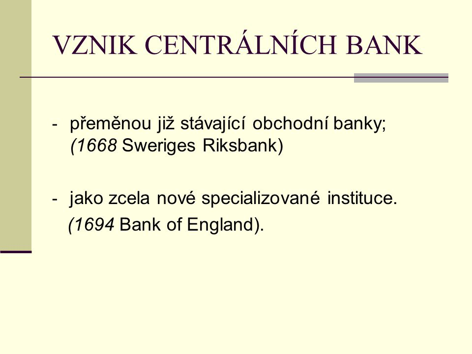 VZNIK CENTRÁLNÍCH BANK - přeměnou již stávající obchodní banky; (1668 Sweriges Riksbank) - jako zcela nové specializované instituce. (1694 Bank of Eng