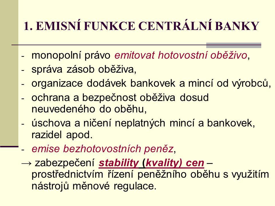 1. EMISNÍ FUNKCE CENTRÁLNÍ BANKY - monopolní právo emitovat hotovostní oběživo, - správa zásob oběživa, - organizace dodávek bankovek a mincí od výrob