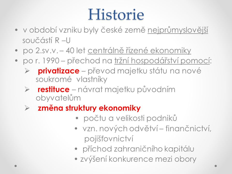 Historie v období vzniku byly české země nejprůmyslovější součástí R –U po 2.sv.v. – 40 let centrálně řízené ekonomiky po r. 1990 – přechod na tržní h
