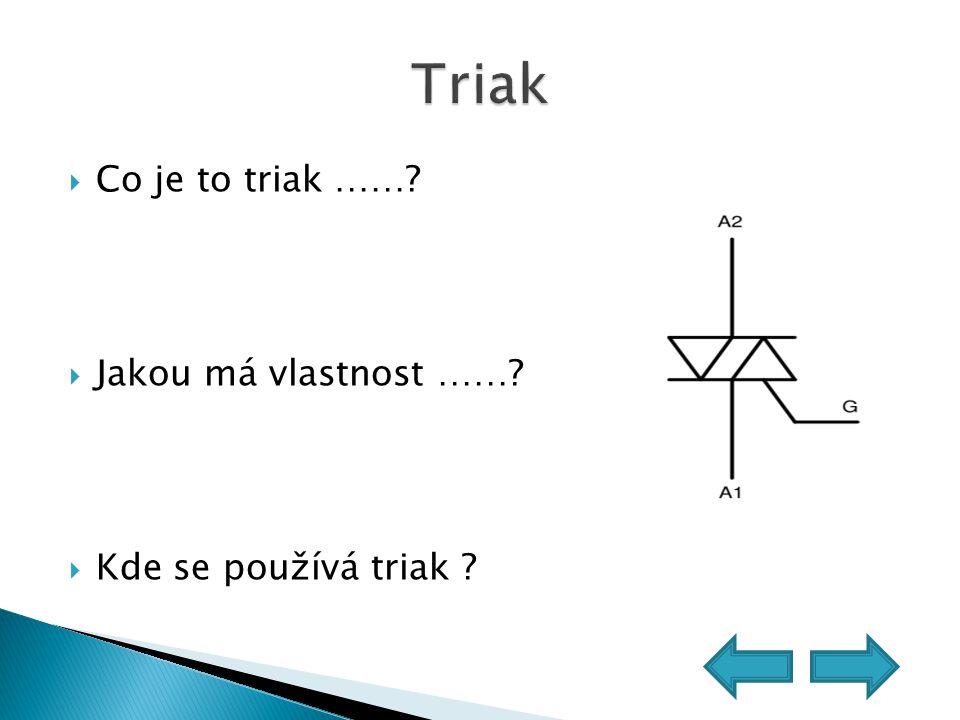  Co je to triak ……?  Jakou má vlastnost ……?  Kde se používá triak ?