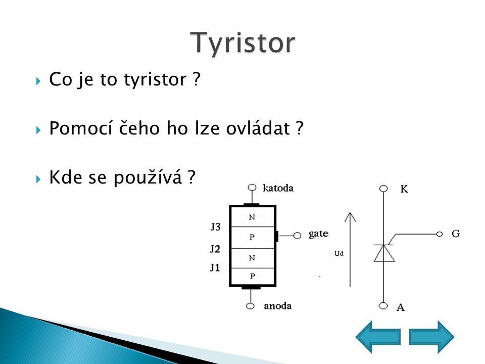  Co je to tyristor ?  Pomocí čeho ho lze ovládat ?  Kde se používá ?