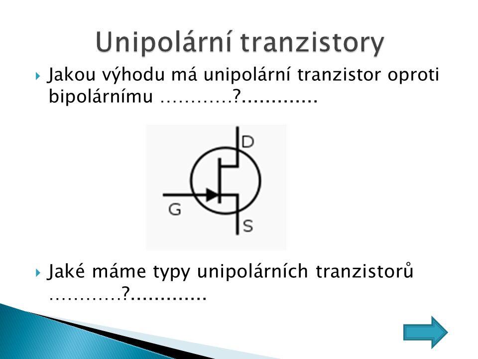  Jakou výhodu má unipolární tranzistor oproti bipolárnímu …………?.............  Jaké máme typy unipolárních tranzistorů …………?.............