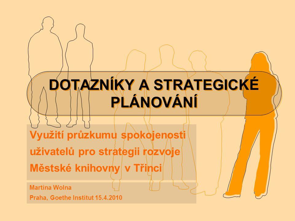 DOTAZNÍKY A STRATEGICKÉ PLÁNOVÁNÍ Využití průzkumu spokojenosti uživatelů pro strategii rozvoje Městské knihovny v Třinci Martina Wolna Praha, Goethe Institut 15.4.2010