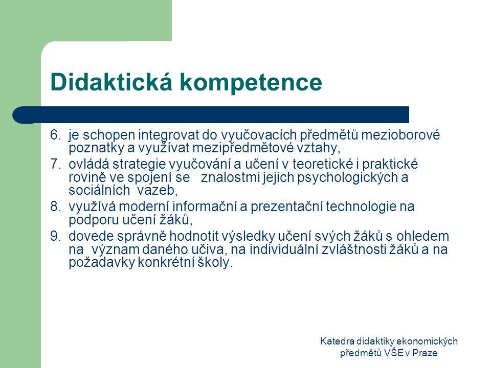 Katedra didaktiky ekonomických předmětů VŠE v Praze Didaktická kompetence 6.je schopen integrovat do vyučovacích předmětů mezioborové poznatky a využívat mezipředmětové vztahy, 7.ovládá strategie vyučování a učení v teoretické i praktické rovině ve spojení se znalostmi jejich psychologických a sociálních vazeb, 8.využívá moderní informační a prezentační technologie na podporu učení žáků, 9.dovede správně hodnotit výsledky učení svých žáků s ohledem na význam daného učiva, na individuální zvláštnosti žáků a na požadavky konkrétní školy.