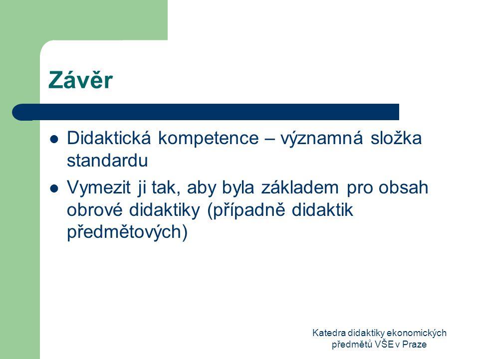 Katedra didaktiky ekonomických předmětů VŠE v Praze Závěr Didaktická kompetence – významná složka standardu Vymezit ji tak, aby byla základem pro obsah obrové didaktiky (případně didaktik předmětových)