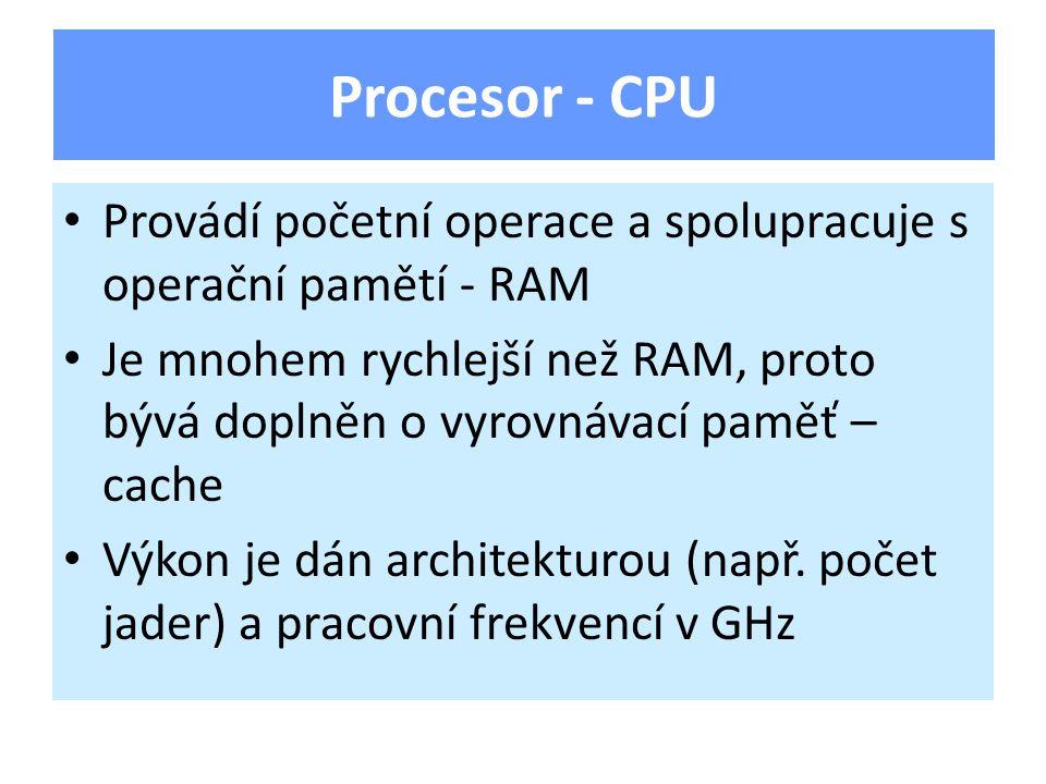 Provádí početní operace a spolupracuje s operační pamětí - RAM Je mnohem rychlejší než RAM, proto bývá doplněn o vyrovnávací paměť – cache Výkon je dán architekturou (např.