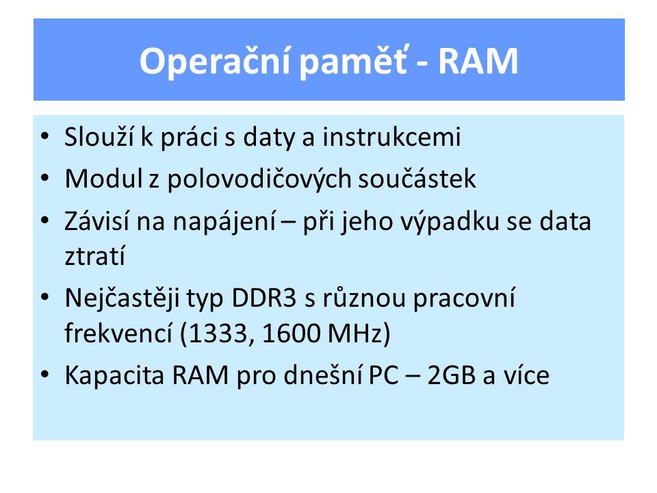 Slouží k práci s daty a instrukcemi Modul z polovodičových součástek Závisí na napájení – při jeho výpadku se data ztratí Nejčastěji typ DDR3 s různou pracovní frekvencí (1333, 1600 MHz) Kapacita RAM pro dnešní PC – 2GB a více Operační paměť - RAM