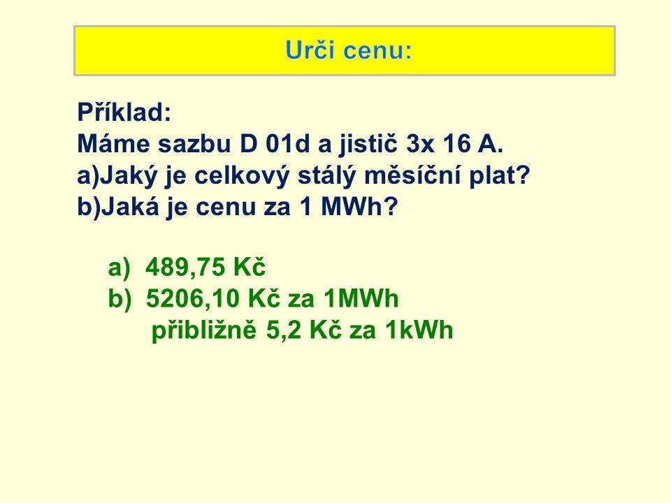 Příklad: Máme sazbu D 01d a jistič 3x 16 A. a)Jaký je celkový stálý měsíční plat? b)Jaká je cenu za 1 MWh? a)489,75 Kč b)5206,10 Kč za 1MWh přibližně