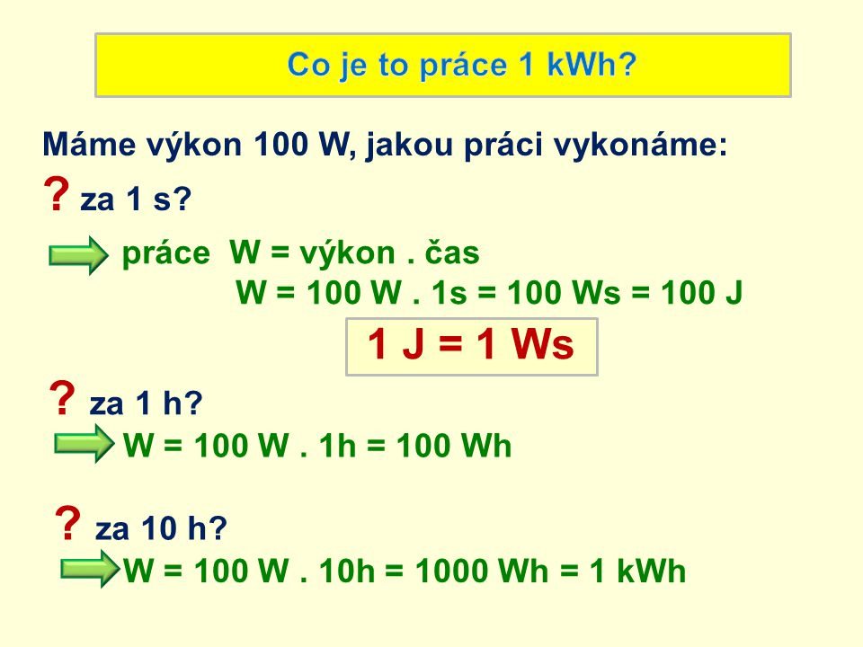 Máme výkon 100 W, jakou práci vykonáme: ? za 1 s? práce W = výkon. čas W = 100 W. 1s = 100 Ws = 100 J 1 J = 1 Ws W = 100 W. 1h = 100 Wh ? za 1 h? W =