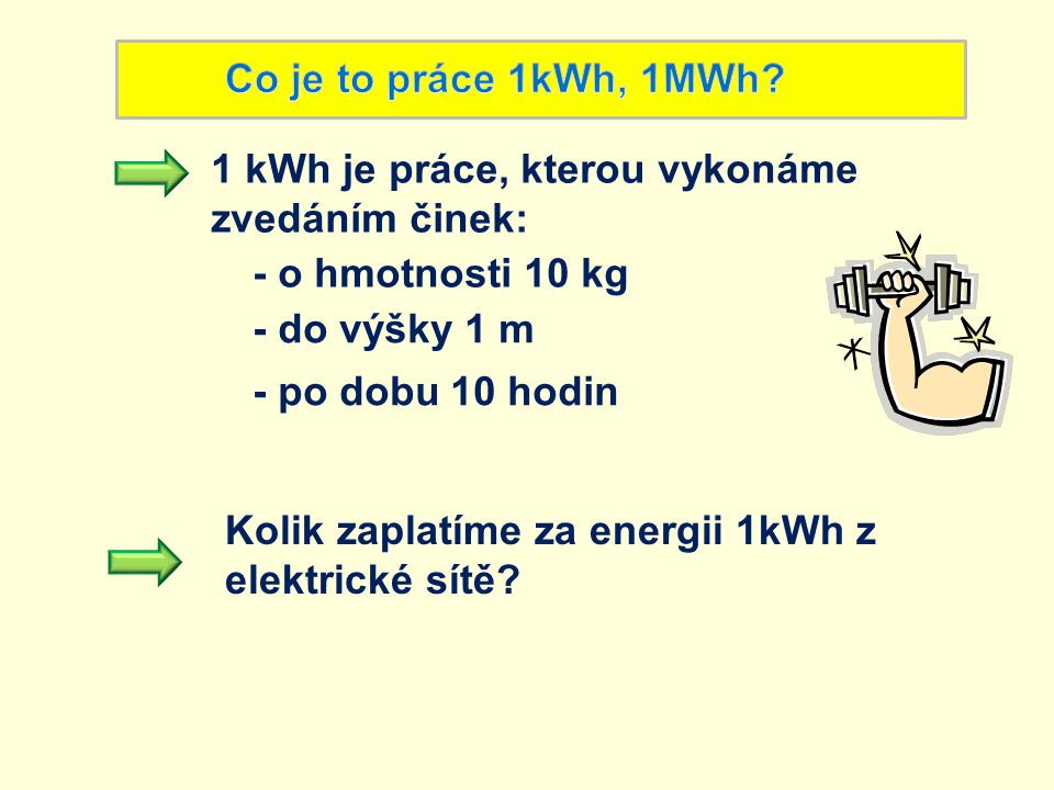 1 kWh je práce, kterou vykonáme zvedáním činek: - do výšky 1 m - o hmotnosti 10 kg - po dobu 10 hodin Kolik zaplatíme za energii 1kWh z elektrické sít
