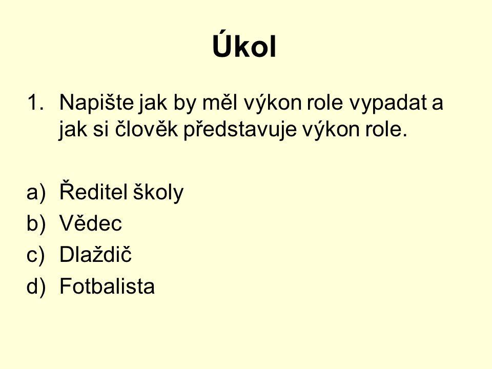 Úkol 1.Napište jak by měl výkon role vypadat a jak si člověk představuje výkon role. a)Ředitel školy b)Vědec c)Dlaždič d)Fotbalista