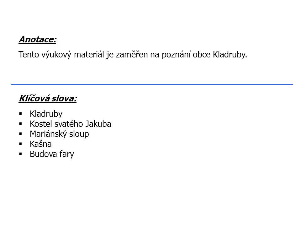 Klíčová slova:  Kladruby  Kostel svatého Jakuba  Mariánský sloup  Kašna  Budova fary Anotace: Tento výukový materiál je zaměřen na poznání obce Kladruby.
