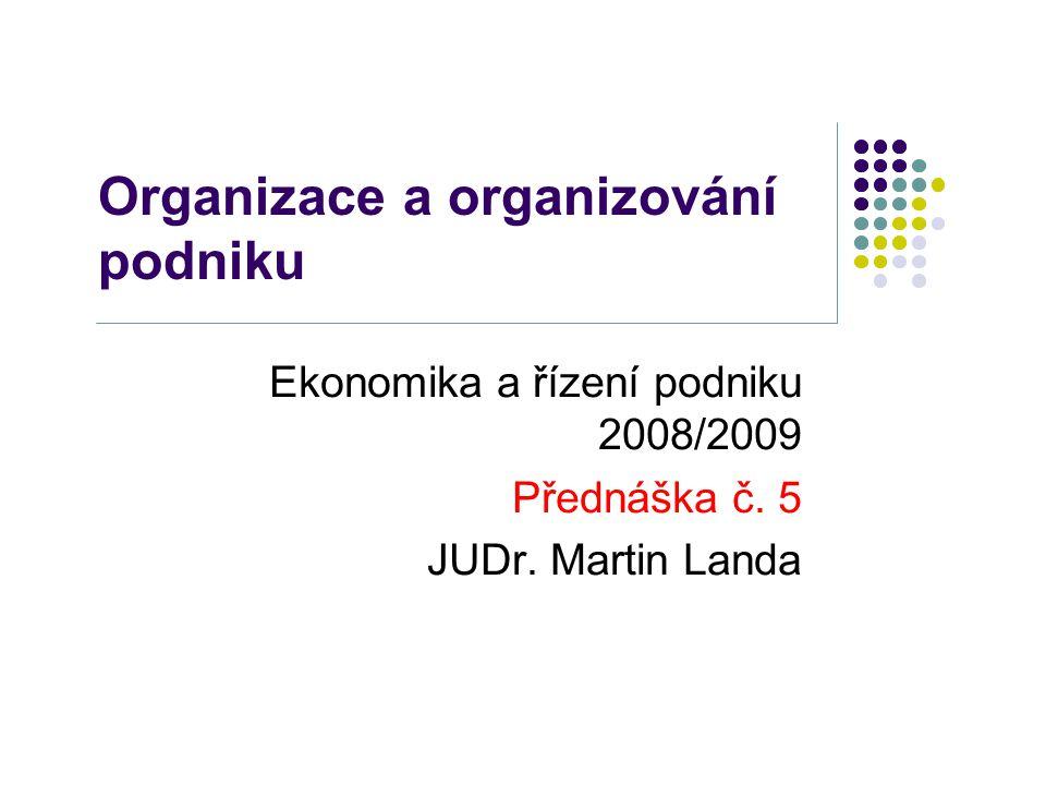 Organizace a organizování podniku Ekonomika a řízení podniku 2008/2009 Přednáška č. 5 JUDr. Martin Landa