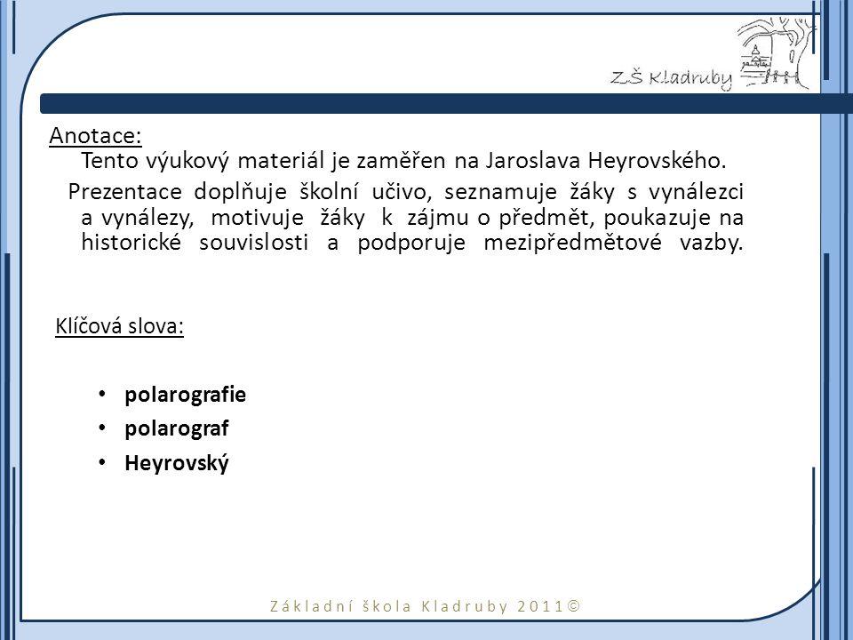 Základní škola Kladruby 2011  Anotace: Tento výukový materiál je zaměřen na Jaroslava Heyrovského. Prezentace doplňuje školní učivo, seznamuje žáky s