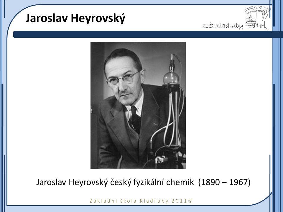 Základní škola Kladruby 2011  Jaroslav Heyrovský Jaroslav Heyrovský český fyzikální chemik (1890 – 1967)