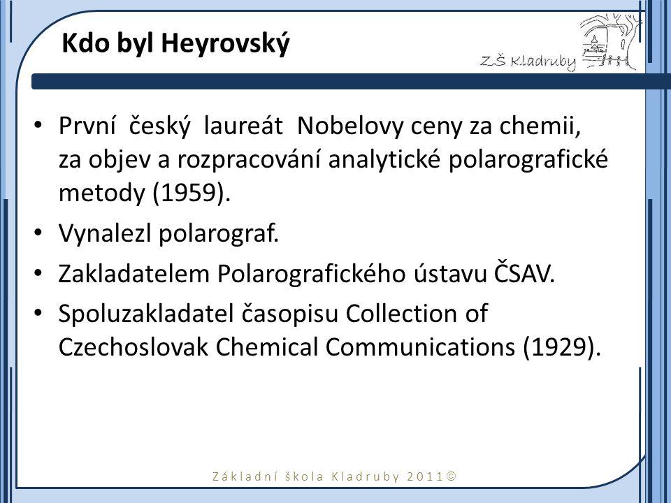 Základní škola Kladruby 2011  Kdo byl Heyrovský První český laureát Nobelovy ceny za chemii, za objev a rozpracování analytické polarografické metody