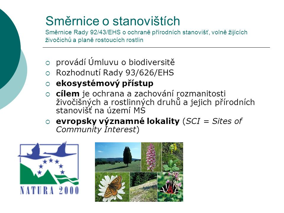 Směrnice o stanovištích Směrnice Rady 92/43/EHS o ochraně přírodních stanovišť, volně žijících živočichů a planě rostoucích rostlin Základní povinnosti MS:  Územní ochrana navrhnout seznam lokalit, v nichž se vyskytují přírodní stanoviště uvedená v přílohách směrnice, předložit seznam Komisi, která pak schválí seznam lokalit významných pro Společenství (Sites of Community Importance, SCI) příslušný MS je poté povinen vyhlásit dané lokality jako zvláštní oblasti ochrany (Special Areas of Conservation, SAC)  Druhová ochrana přijmout nezbytná opatření pro vytvoření systému přísné ochrany druhů uvedených v příloze IV