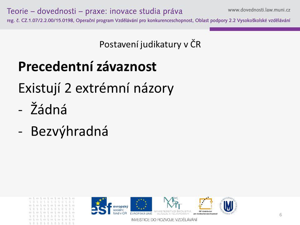 6 Postavení judikatury v ČR Precedentní závaznost Existují 2 extrémní názory -Žádná -Bezvýhradná