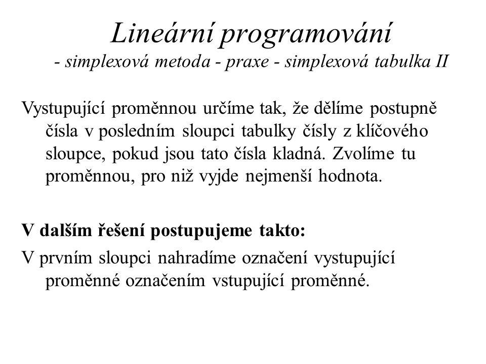 Lineární programování - simplexová metoda - praxe - simplexová tabulka II Vystupující proměnnou určíme tak, že dělíme postupně čísla v posledním sloupci tabulky čísly z klíčového sloupce, pokud jsou tato čísla kladná.