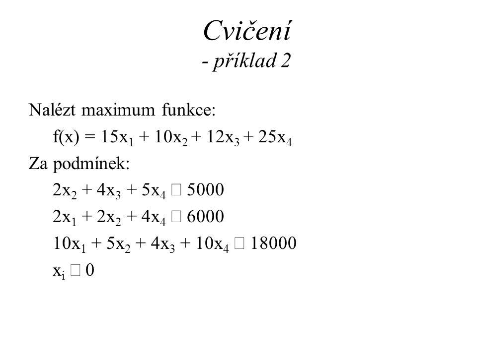 Cvičení - příklad 2 Nalézt maximum funkce: f(x) = 15x 1 + 10x 2 + 12x 3 + 25x 4 Za podmínek: 2x 2 + 4x 3 + 5x 4  5000 2x 1 + 2x 2 + 4x 4  6000 10x 1 + 5x 2 + 4x 3 + 10x 4  18000 x i  0