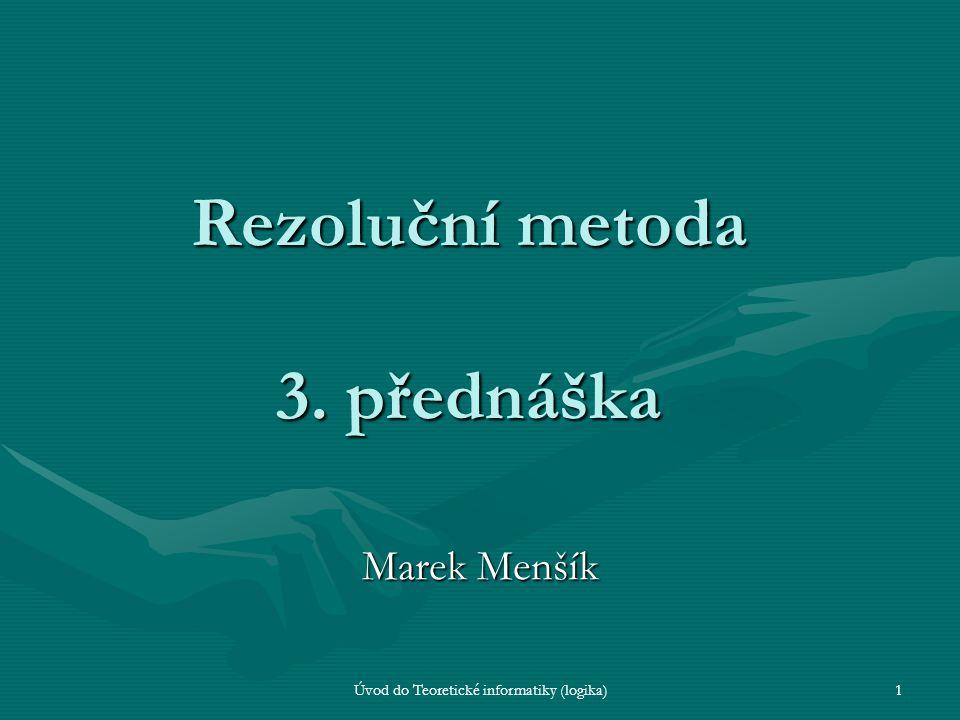 Úvod do Teoretické informatiky (logika)1 Rezoluční metoda 3. přednáška Marek Menšík