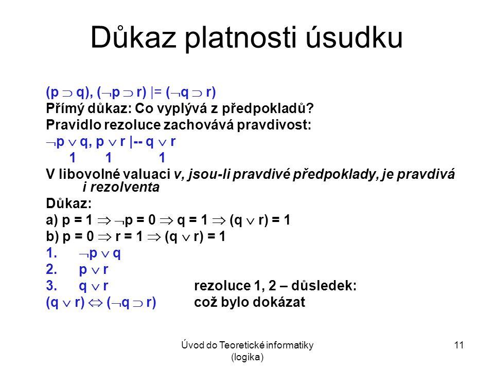 Úvod do Teoretické informatiky (logika) 11 Důkaz platnosti úsudku (p  q), (  p  r) |= (  q  r) Přímý důkaz: Co vyplývá z předpokladů? Pravidlo re