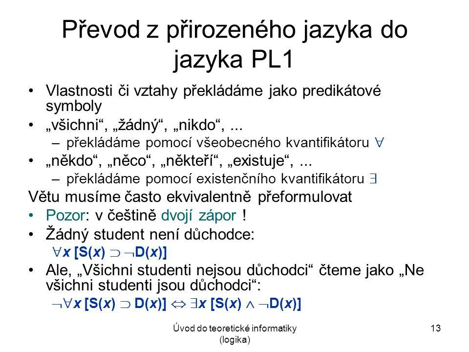 """Úvod do teoretické informatiky (logika) 13 Převod z přirozeného jazyka do jazyka PL1 Vlastnosti či vztahy překládáme jako predikátové symboly """"všichni"""