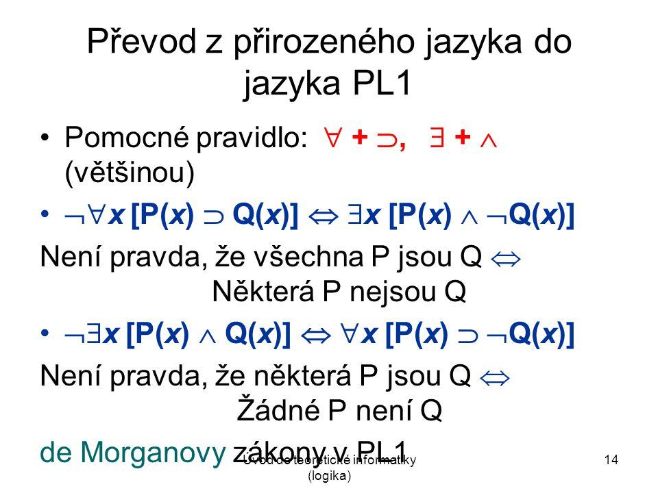 Úvod do teoretické informatiky (logika) 14 Převod z přirozeného jazyka do jazyka PL1 Pomocné pravidlo:  + ,  +  (většinou)  x [P(x)  Q(x)]  