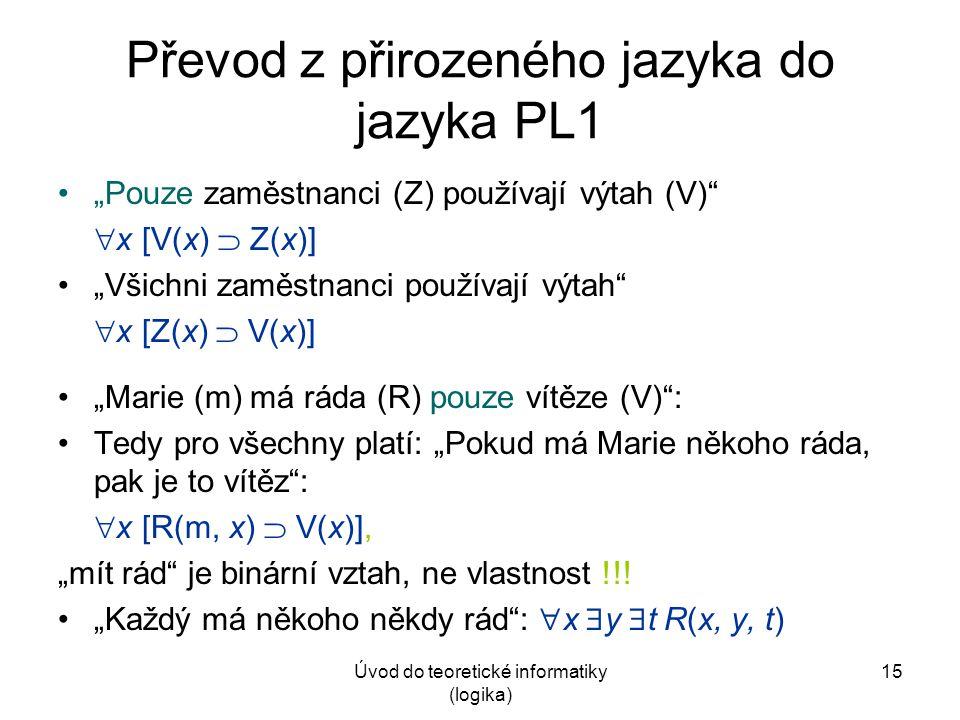 """Úvod do teoretické informatiky (logika) 15 Převod z přirozeného jazyka do jazyka PL1 """"Pouze zaměstnanci (Z) používají výtah (V)""""  x [V(x)  Z(x)] """"Vš"""