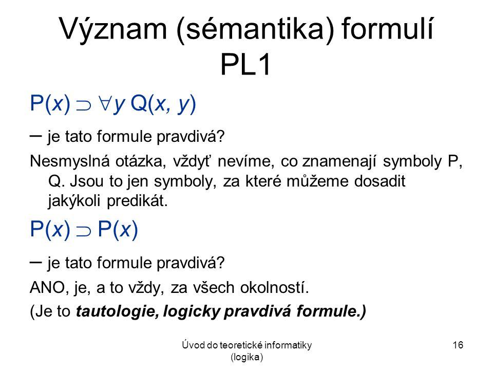 Úvod do teoretické informatiky (logika) 16 Význam (sémantika) formulí PL1 P(x)   y Q(x, y) – je tato formule pravdivá? Nesmyslná otázka, vždyť nevím