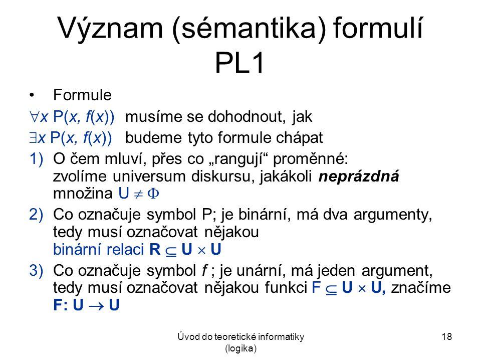 Úvod do teoretické informatiky (logika) 18 Význam (sémantika) formulí PL1 Formule  x P(x, f(x))musíme se dohodnout, jak  x P(x, f(x))budeme tyto for