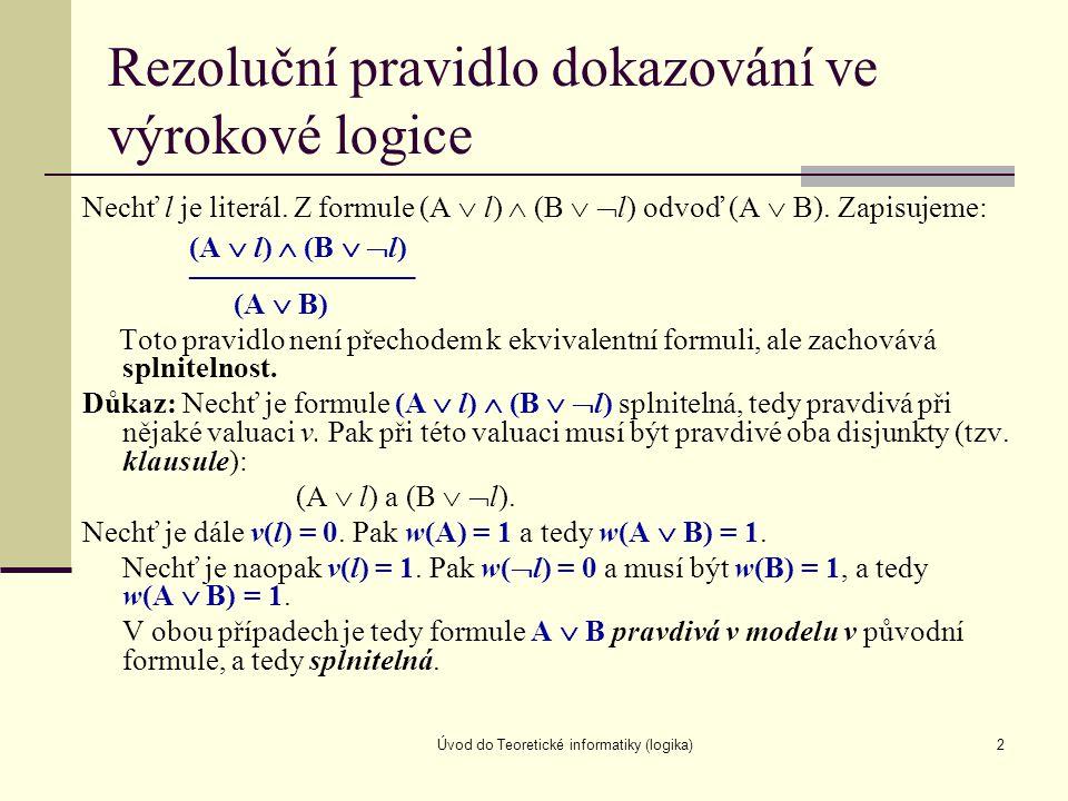 Úvod do Teoretické informatiky (logika)2 Rezoluční pravidlo dokazování ve výrokové logice Nechť l je literál. Z formule (A  l)  (B   l) odvoď (A 