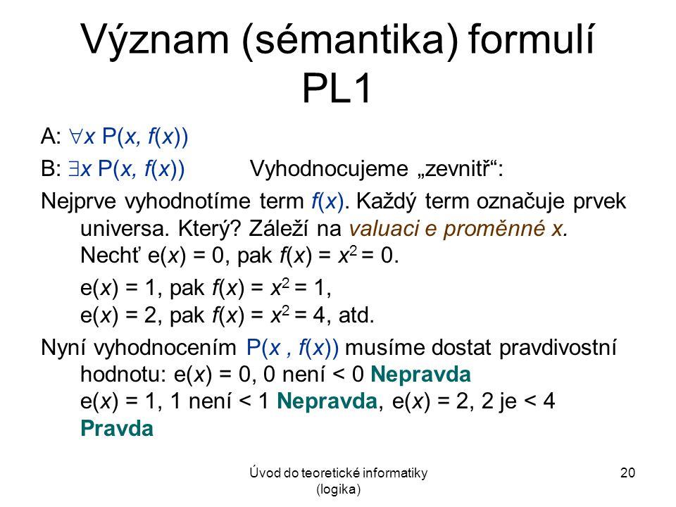 """Úvod do teoretické informatiky (logika) 20 Význam (sémantika) formulí PL1 A:  x P(x, f(x)) B:  x P(x, f(x)) Vyhodnocujeme """"zevnitř"""": Nejprve vyhodno"""