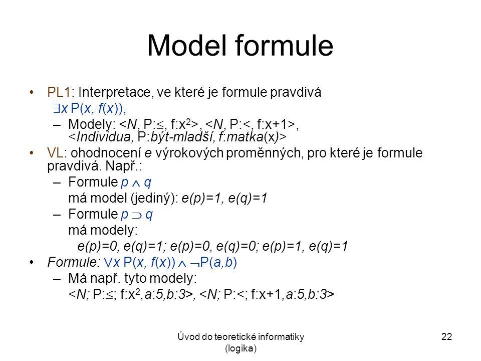 Úvod do teoretické informatiky (logika) 22 Model formule PL1: Interpretace, ve které je formule pravdivá  x P(x, f(x)), –Modely:,, VL: ohodnocení e v