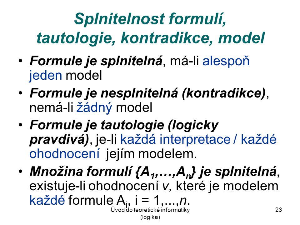 Úvod do teoretické informatiky (logika) 23 Splnitelnost formulí, tautologie, kontradikce, model Formule je splnitelná, má-li alespoň jeden model Formu