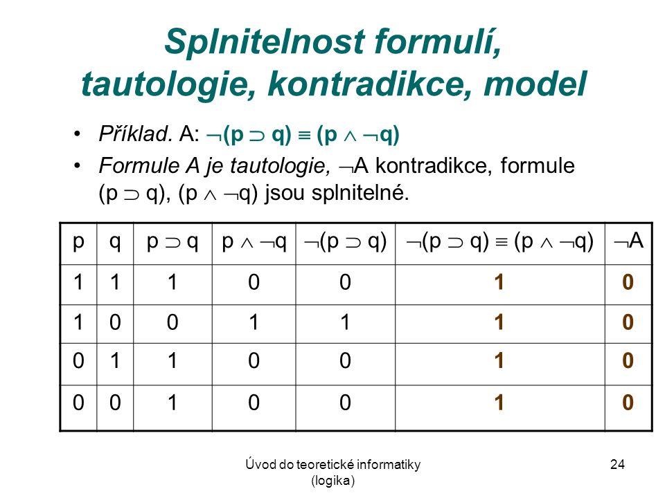 Úvod do teoretické informatiky (logika) 24 Splnitelnost formulí, tautologie, kontradikce, model Příklad. A:  (p  q)  (p   q) Formule A je tautolo