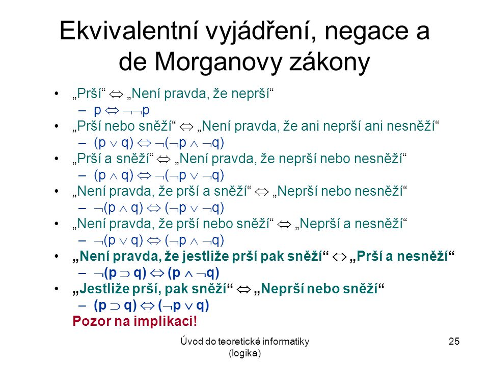 """Úvod do teoretické informatiky (logika) 25 Ekvivalentní vyjádření, negace a de Morganovy zákony """"Prší""""  """"Není pravda, že neprší"""" –p   p """"Prší nebo"""